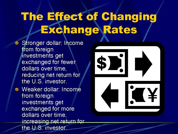 The Effect of Changing Exchange Rates Stronger dollar: Income from foreign investments get exchanged