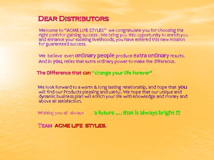 "Dear Distributors Welcome to ""ACME LIFE STYLES"" we congratulate you for choosing the right"
