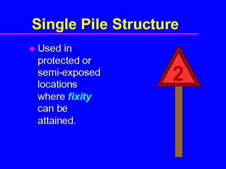 Single Pile Structure l Used in protected or semi-exposed locations where fixity can be