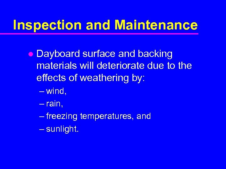Inspection and Maintenance l Dayboard surface and backing materials will deteriorate due to the