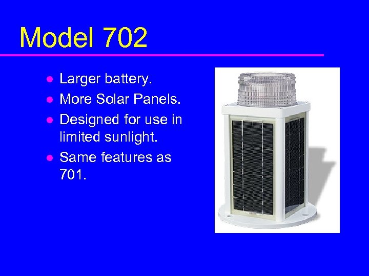 Model 702 l l Larger battery. More Solar Panels. Designed for use in limited