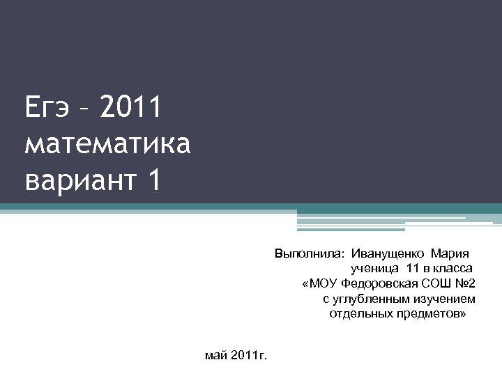 Егэ – 2011 математика вариант 1 Выполнила: Иванущенко Мария ученица 11 в класса «МОУ