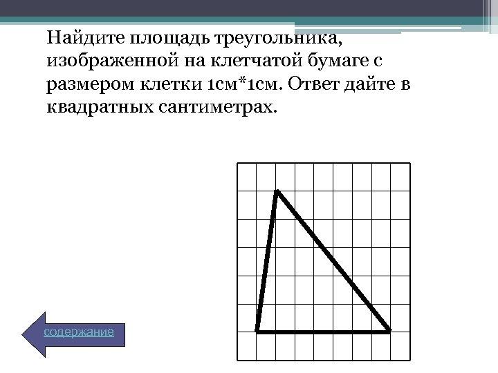 Найдите площадь треугольника, изображенной на клетчатой бумаге с размером клетки 1 см*1 см. Ответ