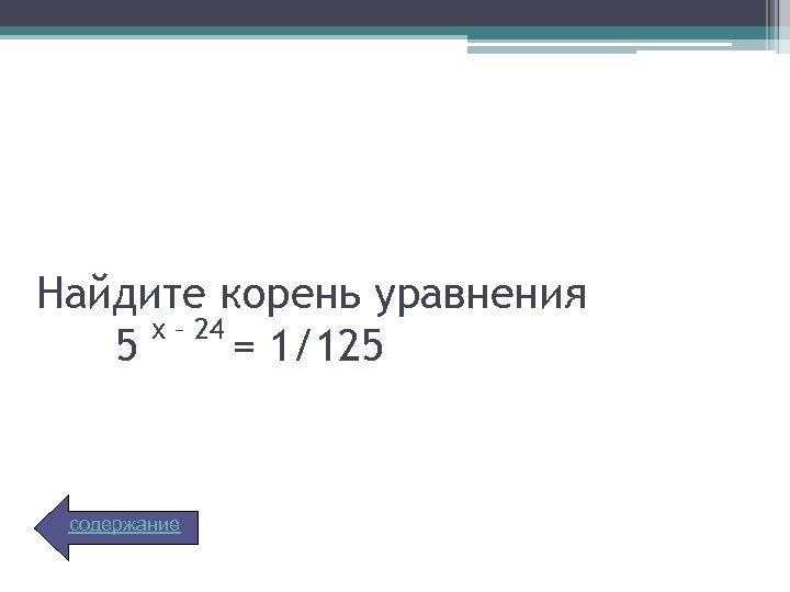 Найдите корень уравнения х – 24 5 = 1/125 содержание