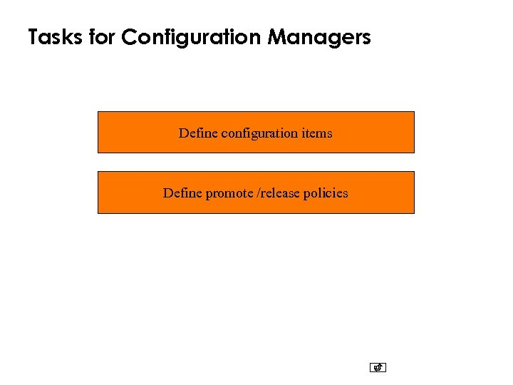 Tasks for Configuration Managers Define configuration items Define promote /release policies