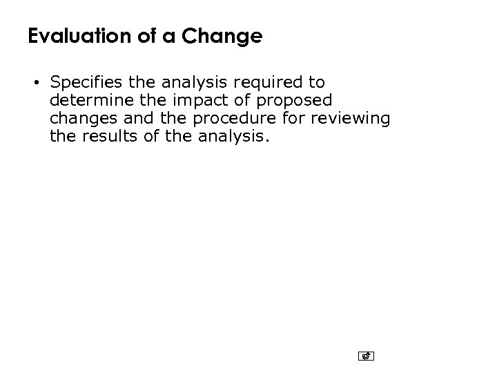 Evaluation of a Change • Specifies the analysis required to determine the impact of