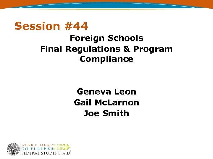 Session #44 Foreign Schools Final Regulations & Program Compliance Geneva Leon Gail Mc. Larnon