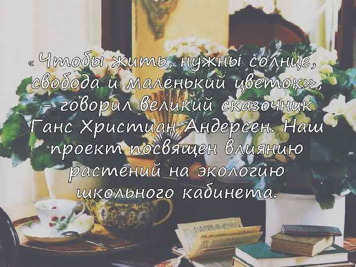 « Чтобы жить, нужны солнце, свобода и маленький цветок» , - говорил великий