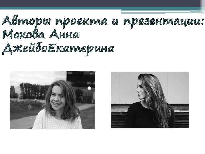 Авторы проекта и презентации: Мохова Анна Джейбо. Екатерина