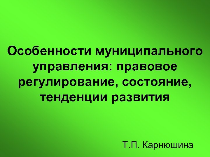 Особенности муниципального управления: правовое регулирование, состояние, тенденции развития Т. П. Карнюшина