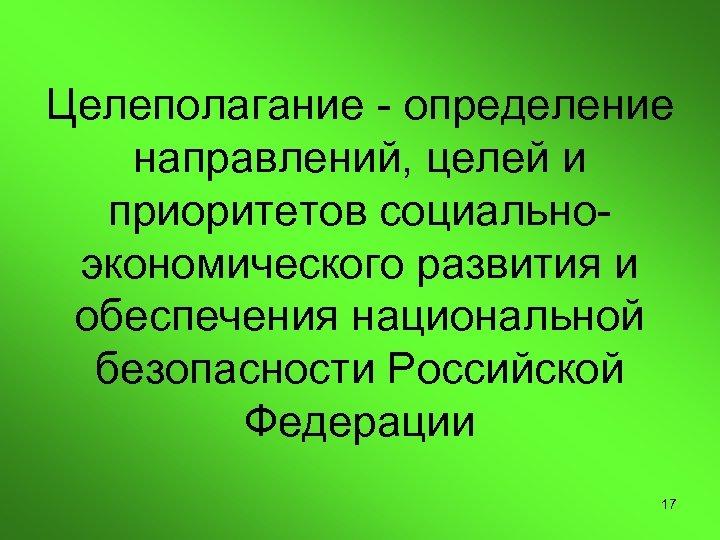 Целеполагание - определение направлений, целей и приоритетов социальноэкономического развития и обеспечения национальной безопасности Российской