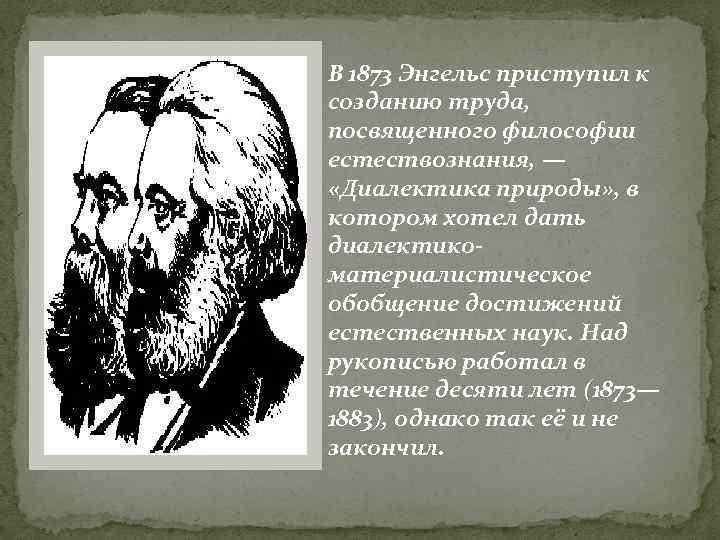 В 1873 Энгельс приступил к созданию труда, посвященного философии естествознания, — «Диалектика природы» ,