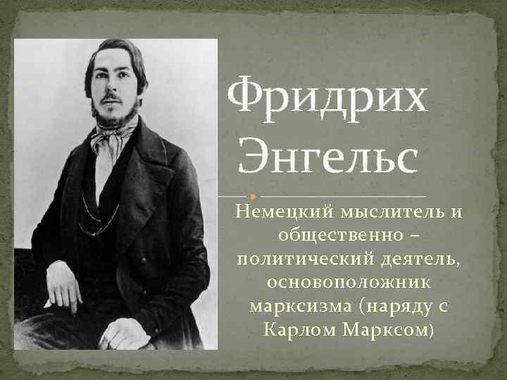 Фридрих Энгельс Немецкий мыслитель и общественно – политический деятель, основоположник марксизма (наряду с Карлом