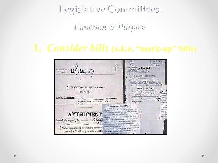 "Legislative Committees: Function & Purpose 1. Consider bills (a. k. a. ""mark-up"" bills) A"