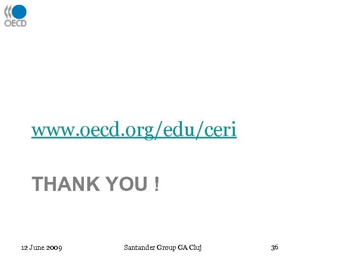 www. oecd. org/edu/ceri THANK YOU ! 12 June 2009 Santander Group GA Cluj 36