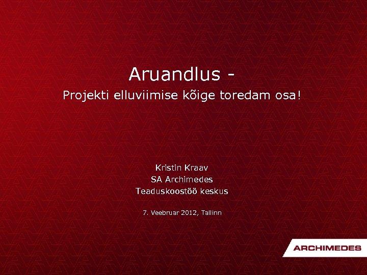 Aruandlus Projekti elluviimise kõige toredam osa! Kristin Kraav SA Archimedes Teaduskoostöö keskus 7. Veebruar