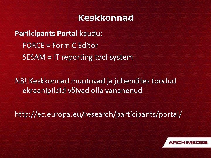 Keskkonnad Participants Portal kaudu: FORCE = Form C Editor SESAM = IT reporting tool