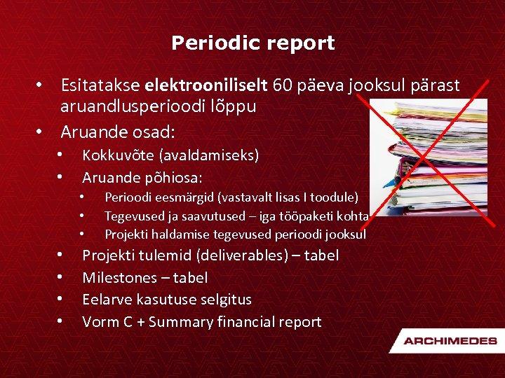 Periodic report • Esitatakse elektrooniliselt 60 päeva jooksul pärast aruandlusperioodi lõppu • Aruande osad: