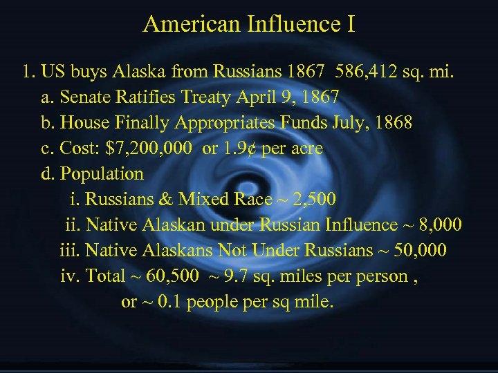 American Influence I 1. US buys Alaska from Russians 1867 586, 412 sq. mi.