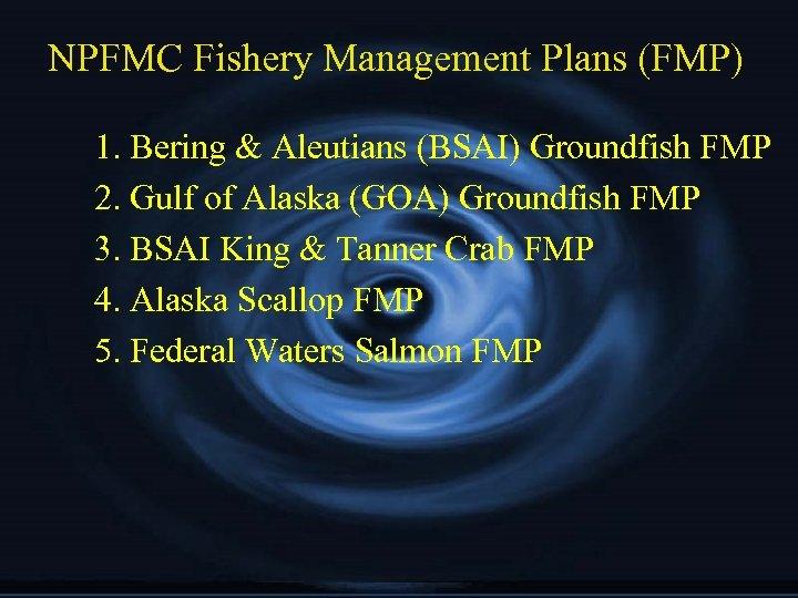 NPFMC Fishery Management Plans (FMP) 1. Bering & Aleutians (BSAI) Groundfish FMP 2. Gulf