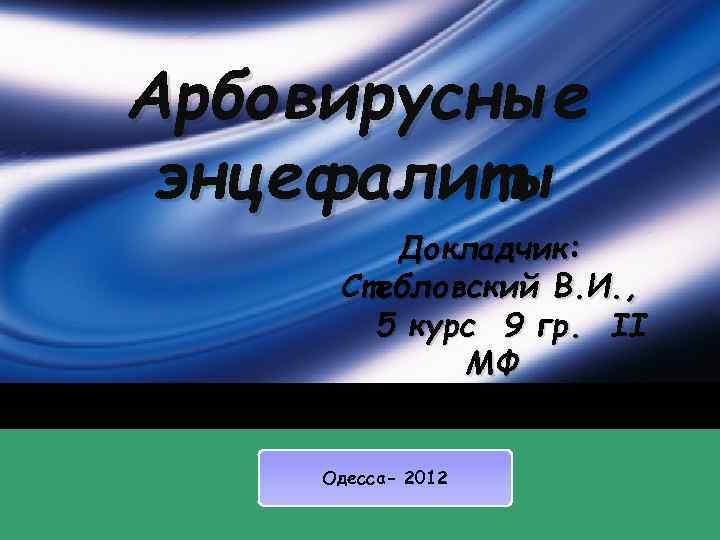 Арбовирусные энцефалиты Докладчик: Стебловский В. И. , 5 курс 9 гр. II МФ Одесса-