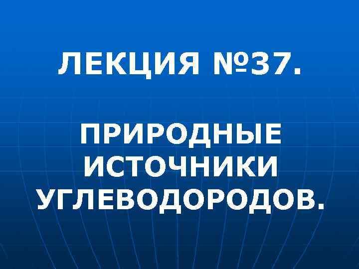 ЛЕКЦИЯ № 37. ПРИРОДНЫЕ ИСТОЧНИКИ УГЛЕВОДОРОДОВ.