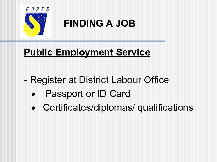 FINDING A JOB Public Employment Service - Register at District Labour Office · Passport