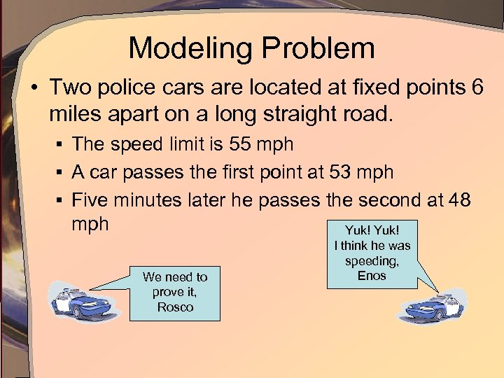 Modeling Problem • Two police cars are located at fixed points 6 miles apart