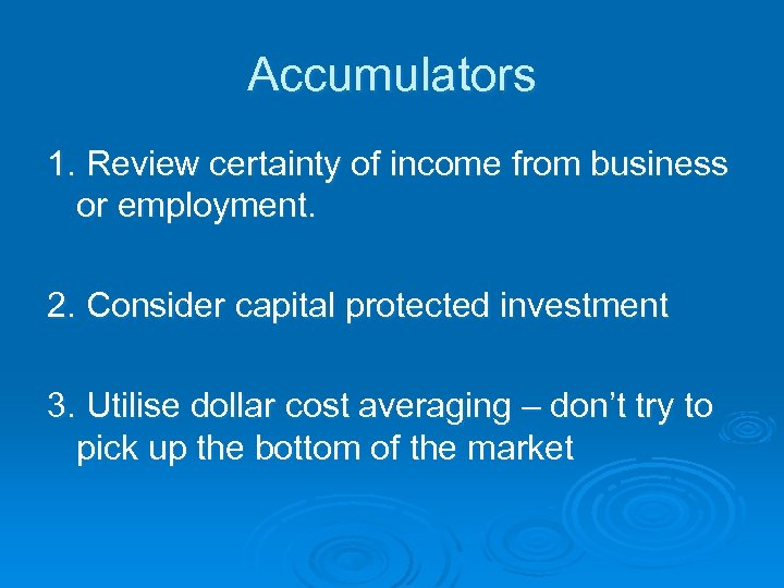 Accumulators 1. Review certainty of income from business or employment. 2. Consider capital protected