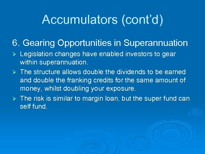 Accumulators (cont'd) 6. Gearing Opportunities in Superannuation Legislation changes have enabled investors to gear