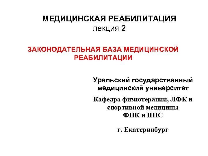 МЕДИЦИНСКАЯ РЕАБИЛИТАЦИЯ лекция 2 ЗАКОНОДАТЕЛЬНАЯ БАЗА МЕДИЦИНСКОЙ РЕАБИЛИТАЦИИ Уральский государственный медицинский университет Кафедра физиотерапии,