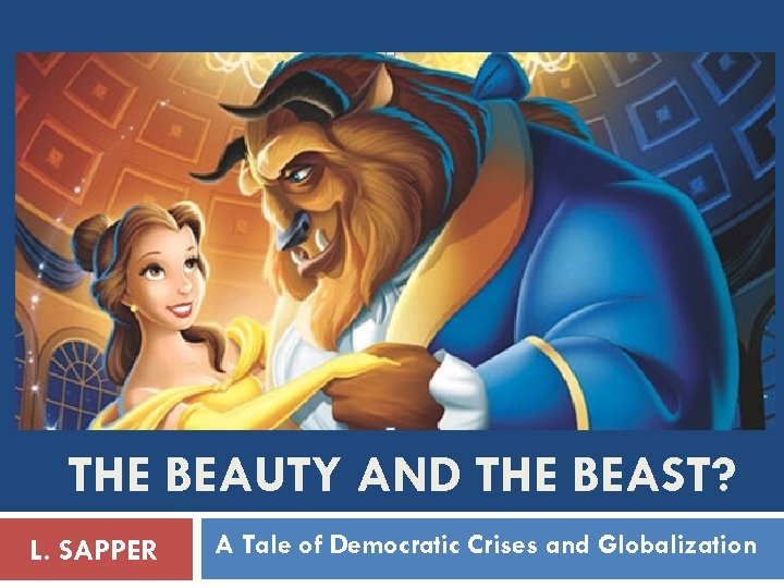 THE BEAUTY AND THE BEAST? L. SAPPER A Tale of Democratic Crises and Globalization
