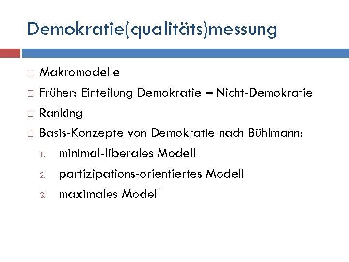 Demokratie(qualitäts)messung Makromodelle Früher: Einteilung Demokratie – Nicht-Demokratie Ranking Basis-Konzepte von Demokratie nach Bühlmann: 1.