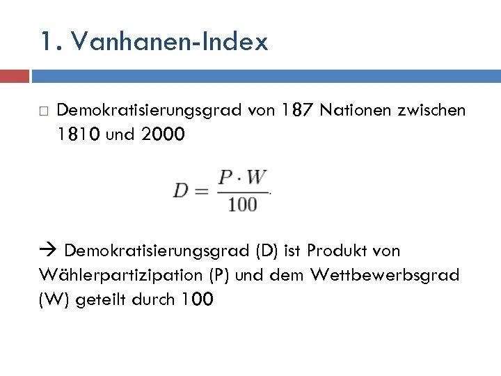 1. Vanhanen-Index Demokratisierungsgrad von 187 Nationen zwischen 1810 und 2000 Demokratisierungsgrad (D) ist Produkt