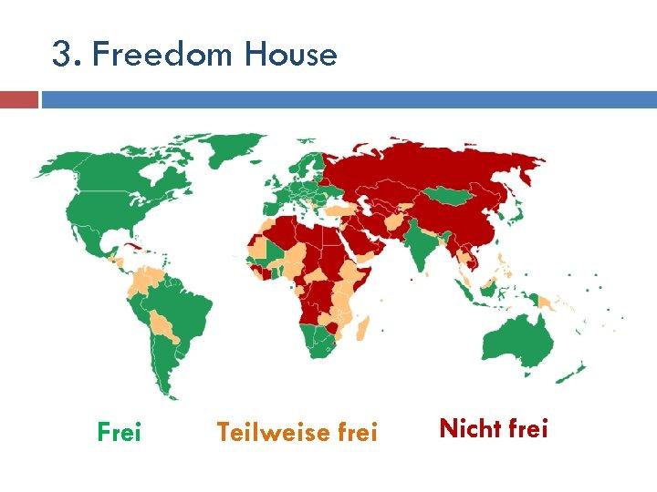 3. Freedom House Frei Teilweise frei Nicht frei