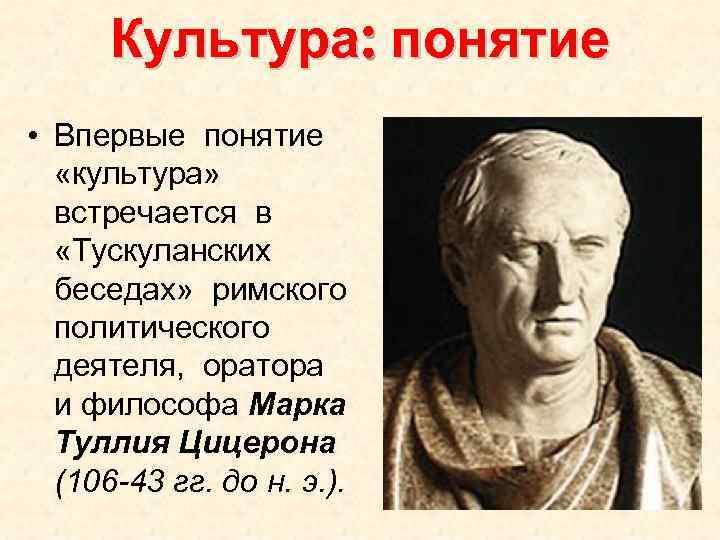 Культура: понятие • Впервые понятие «культура» встречается в «Тускуланских беседах» римского политического деятеля, оратора