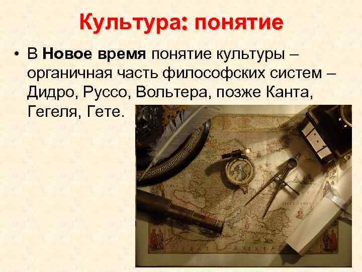 Культура: понятие • В Новое время понятие культуры – органичная часть философских систем –
