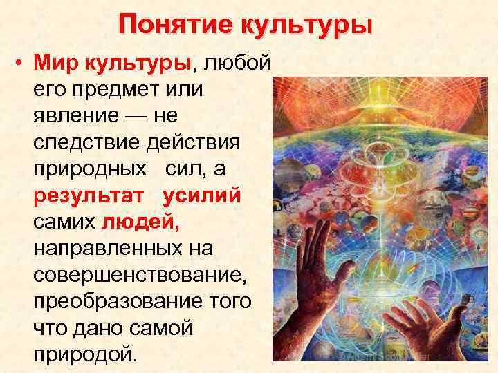 Понятие культуры • Мир культуры, любой его предмет или явление — не следствие действия