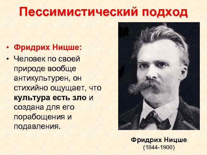 Пессимистический подход • Фридрих Ницше: • Человек по своей природе вообще антикультурен, он стихийно