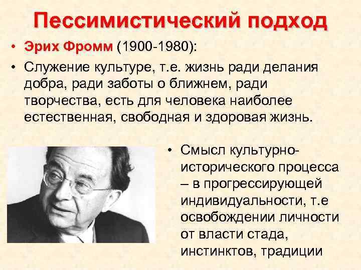 Пессимистический подход • Эрих Фромм (1900 -1980): • Служение культуре, т. е. жизнь ради