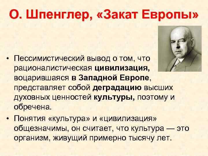 О. Шпенглер, «Закат Европы» • Пессимистический вывод о том, что рационалистическая цивилизация, воцарившаяся в