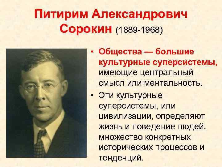 Питирим Александрович Сорокин (1889 -1968) • Общества — большие культурные суперсистемы, имеющие центральный смысл