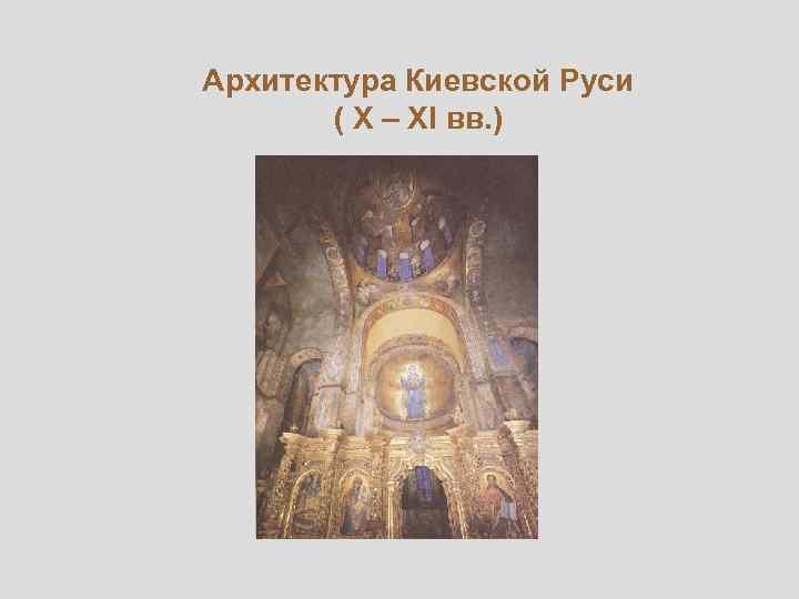 Архитектура Киевской Руси ( X – XI вв. )