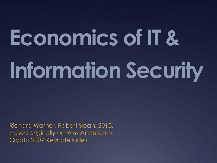Economics of IT & Information Security Richard Warner, Robert Sloan, 2013, based originally on