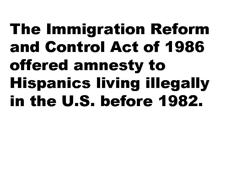 The Immigration Reform and Control Act of 1986 offered amnesty to Hispanics living illegally