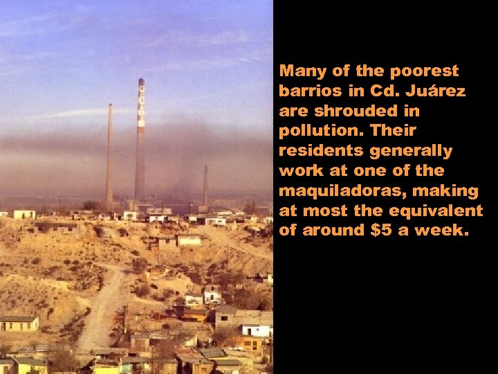 Many of the poorest barrios in Cd. Juárez are shrouded in pollution. Their residents