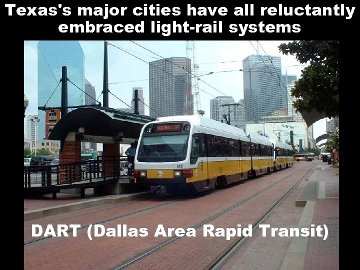 Texas's major cities have all reluctantly embraced light-rail systems DART (Dallas Area Rapid Transit)