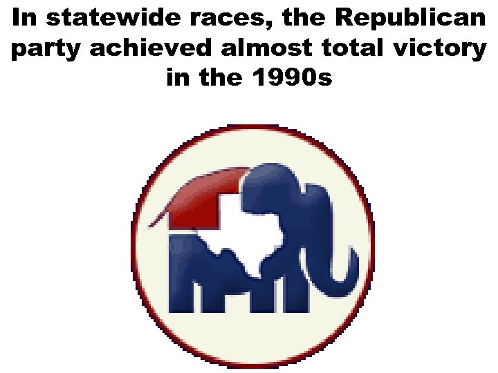 In statewide races, the Republican party achieved almost total victory in the 1990 s
