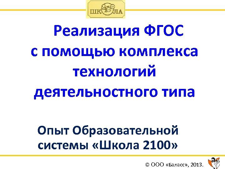Реализация ФГОС с помощью комплекса технологий деятельностного типа Опыт Образовательной системы «Школа 2100» ©