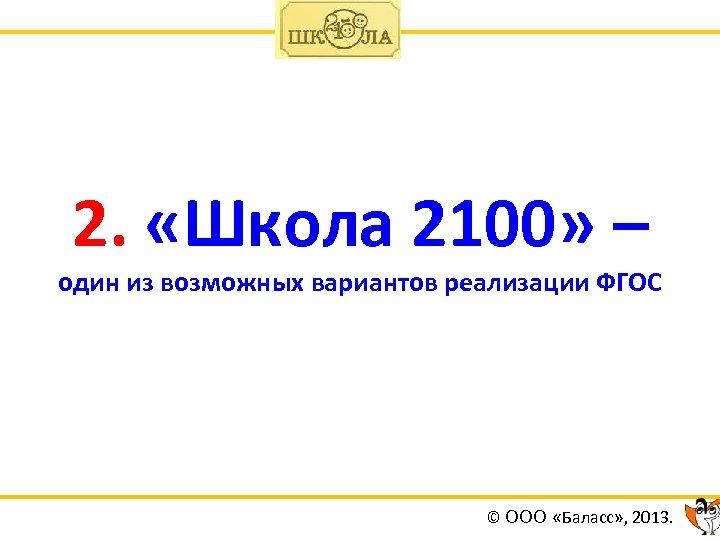 2. «Школа 2100» – один из возможных вариантов реализации ФГОС © ООО «Баласс» ,